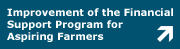 This link opens the page of the Improvement of the Financial Support Program for Aspiring Farmers